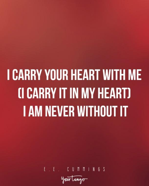I carry your heart with me (I carry it in my heart) I am never without it — E.E. Cummings