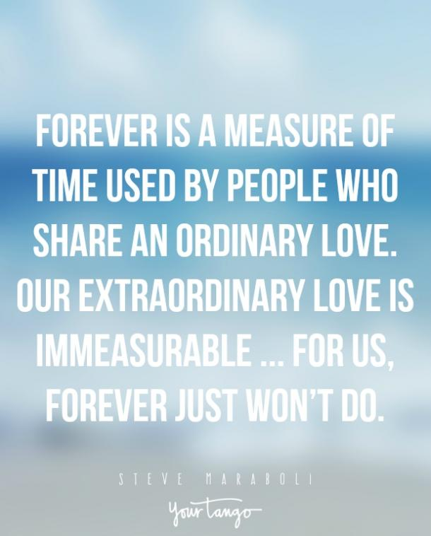 Forever is a measure of time used by people who share an ordinary love. Our extraordinary love is immeasurable.