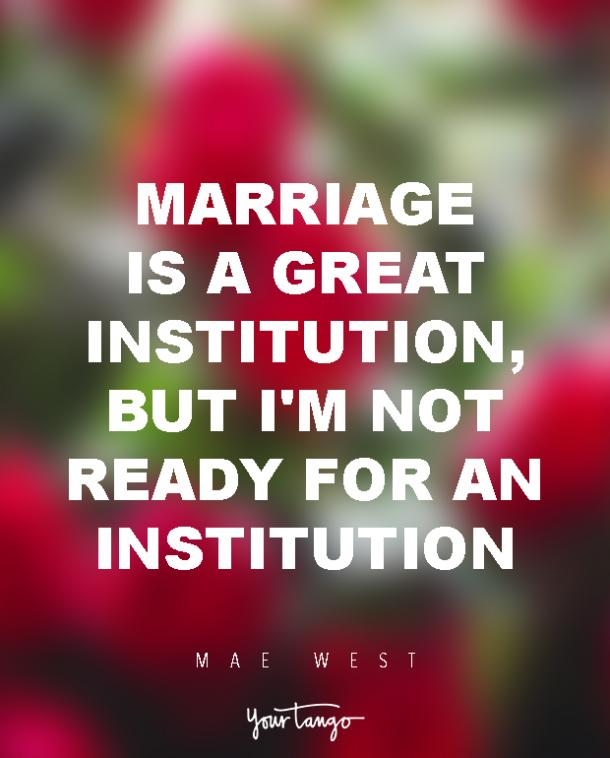 Marriage is a great institution, but I