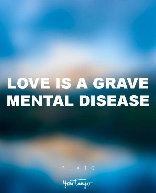 Love is a grave mental disease. Plato