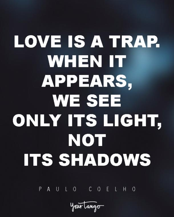 Love is a trap. When it appears, we see only its light, not its shadows. Paulo Coelho