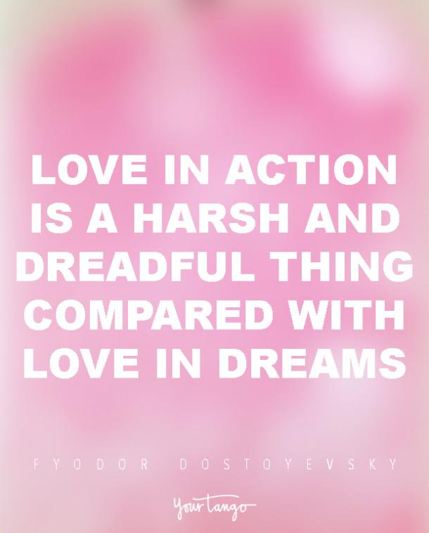 Love in action is a harsh and dreadful thing compared with love in dreams. Fyodor Dostoyevsky