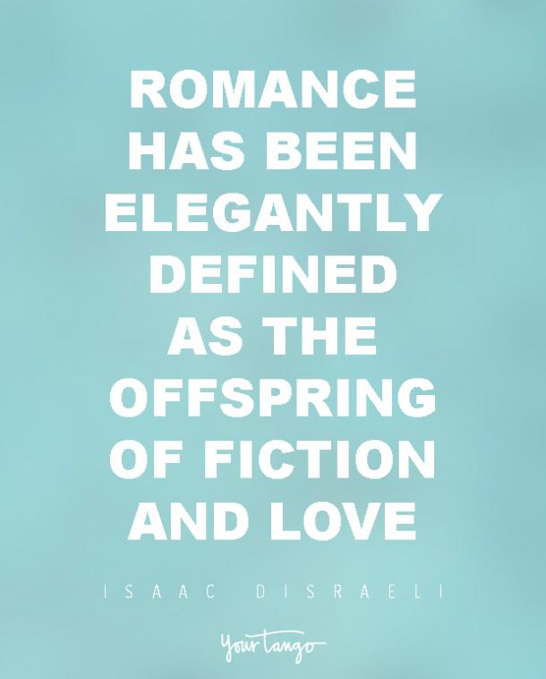 Romance has been elegantly defined as the offspring of fiction and love. Isaac Disraeli