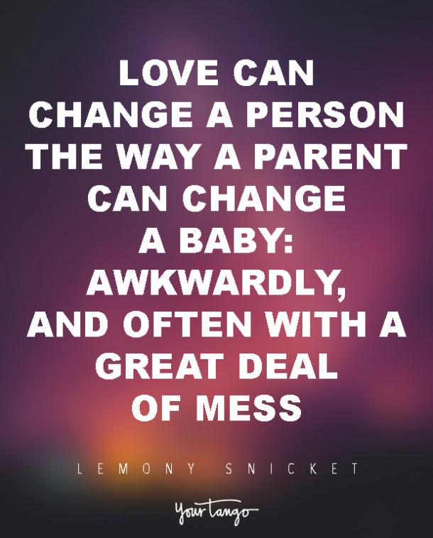 Love can change a person the way a parent can change a baby: awkwardly, and often with a great deal of mess. Lemony Snicket