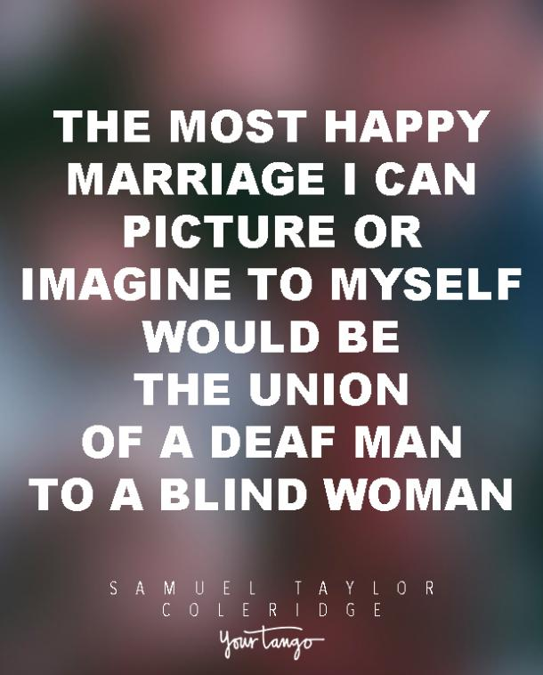 The most happy marriage I can picture or imagine to myself would be the union of a deaf man to a blind woman. Samuel Taylor Coleridge