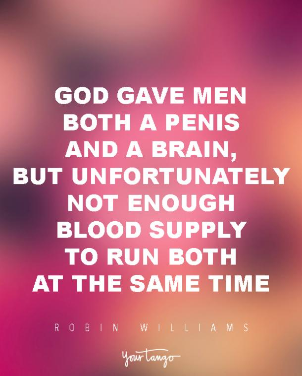 God gave men both a penis and a brain, but unfortunately not enough blood supply to run both at the same time. Robin Williams