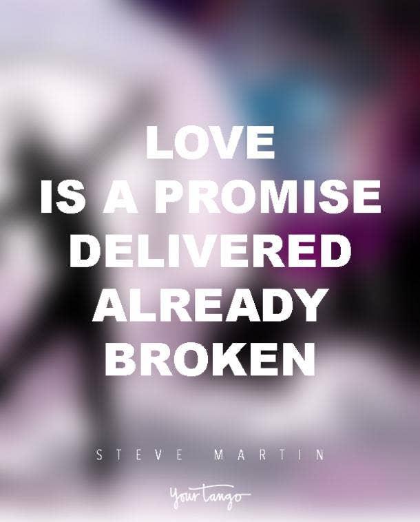 Love is a promise delivered already broken. Steve Martin