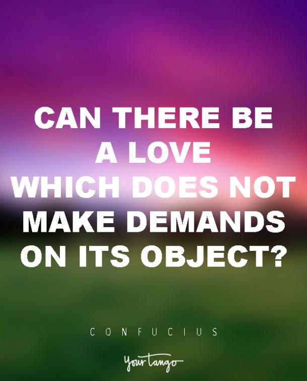Can there be a love which does not make demands on its object? Confucius