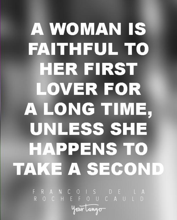 A woman is faithful to her first lover for a long time, unless she happens to take a second. Francois de La Rochefoucauld