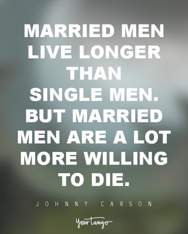 Married men live longer than single men. But married men are a lot more willing to die. Johnny Carson