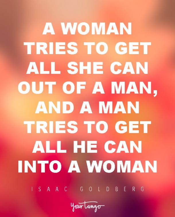 A woman tries to get all she can out of a man, and a man tries to get all he can into a woman. Isaac Goldberg