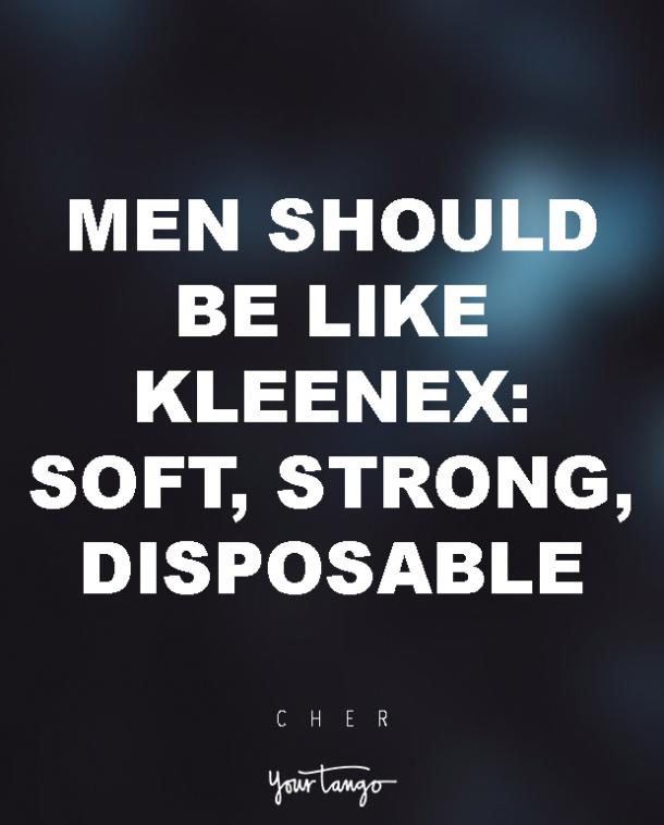 Men should be like Kleenex: soft, strong, disposable. Cher