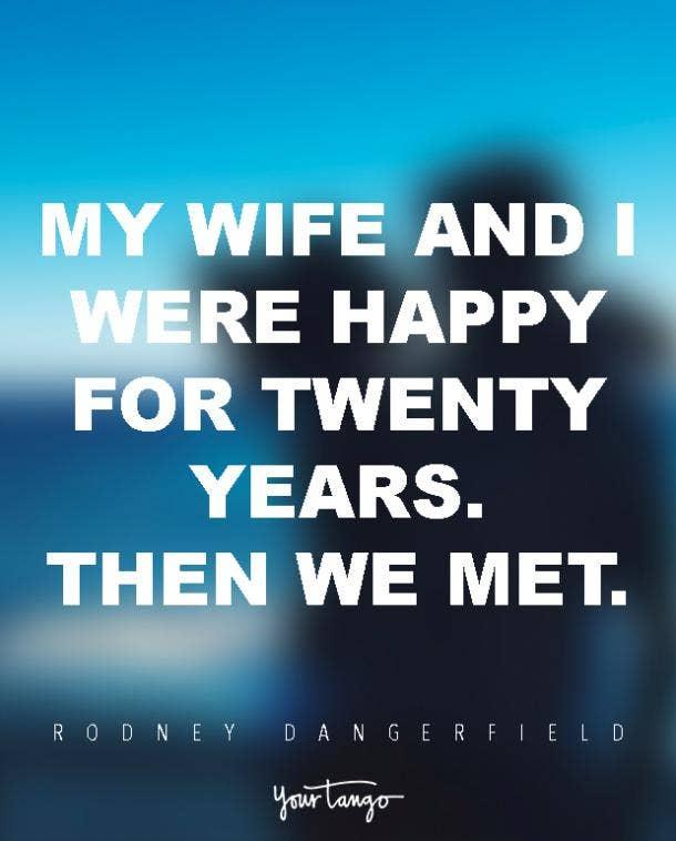 My wife and I were happy for twenty years. Then we met. Rodney Dangerfield
