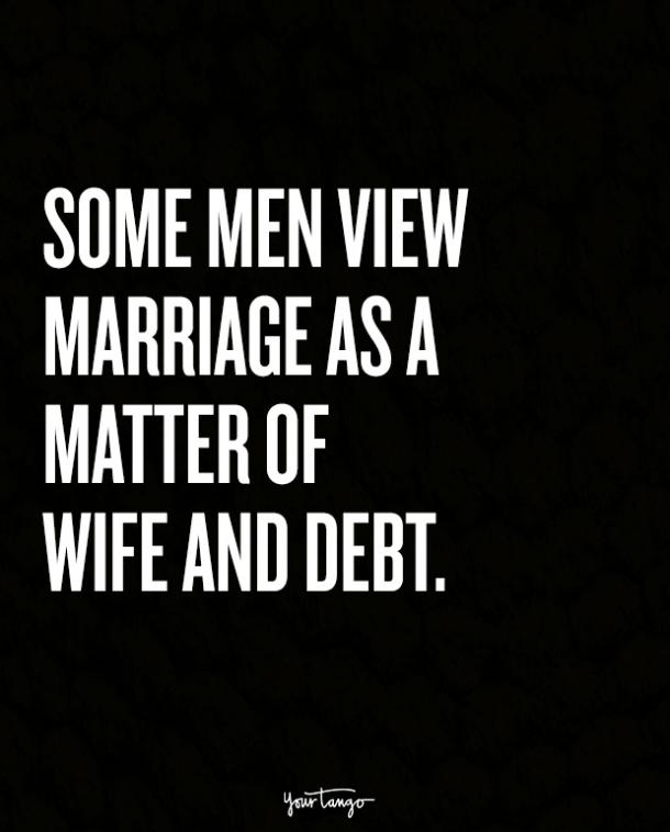 Some men view marriage as a matter of wife and debt.