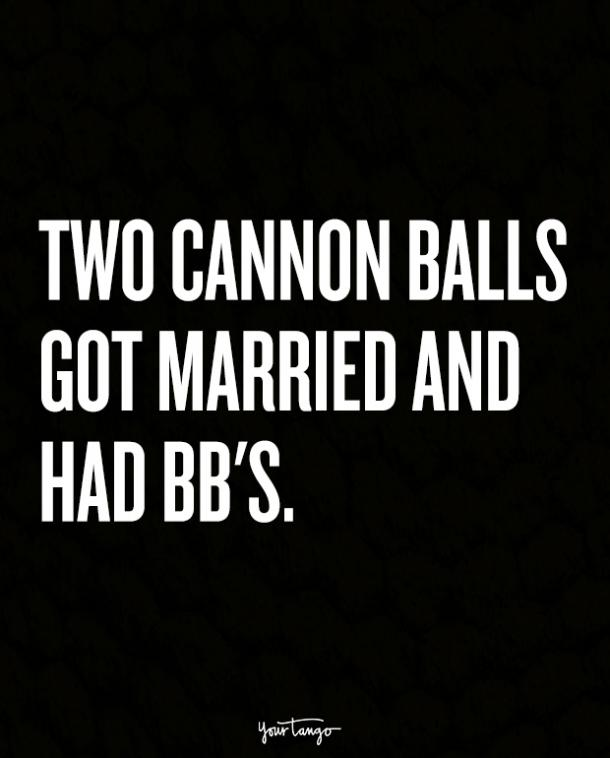 Two cannon balls got married and had BBs