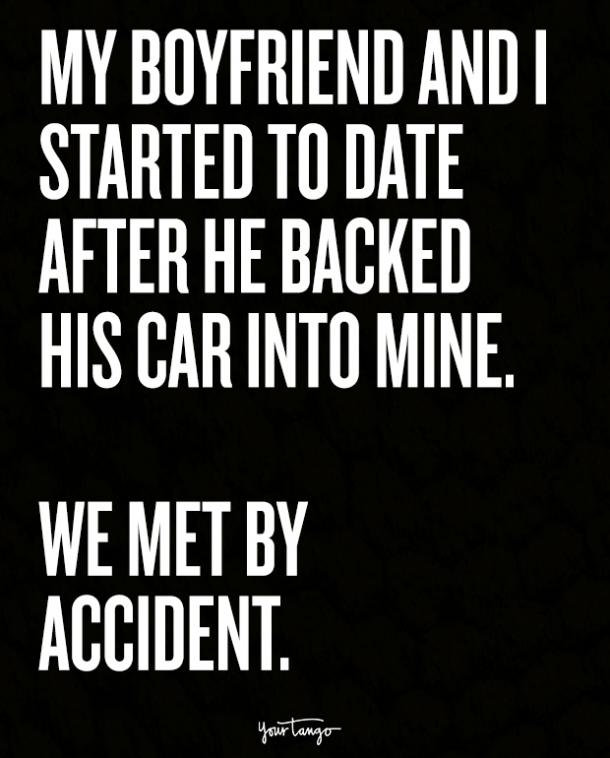 My boyfriend and I started to date after he backed his car into mine. We met by accident.