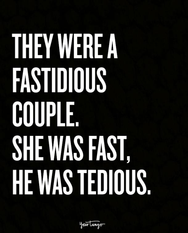 They were a fastidious couple. She was fast, he was tedious.