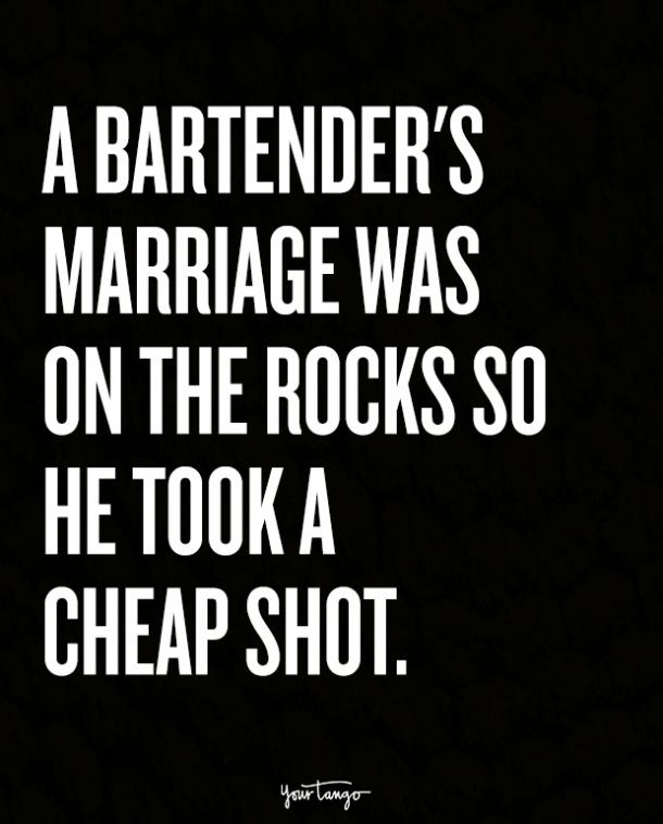 A bartender's marriage was on the rocks so he took a cheap shot.