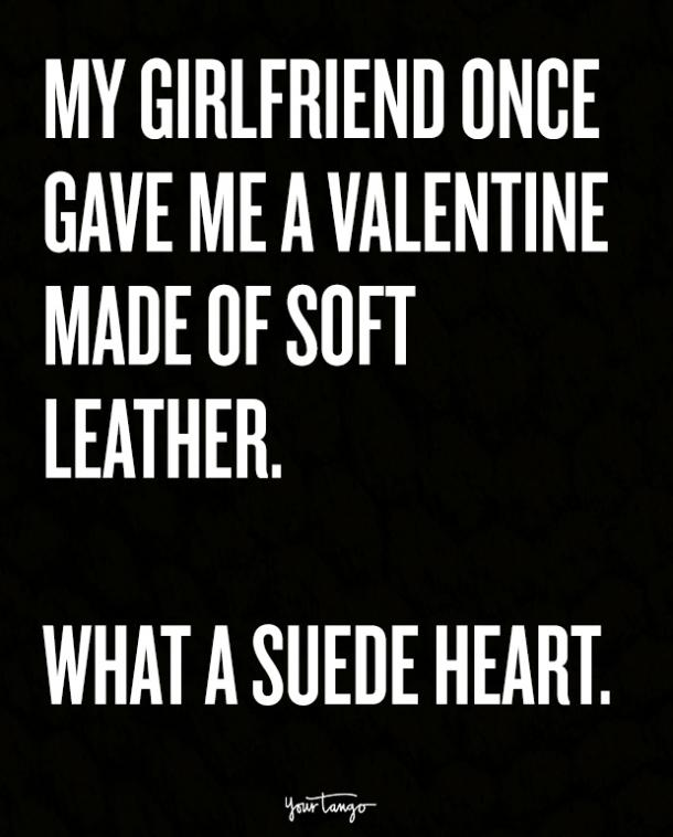My girlfriend once gave me a Valentine made of soft leather. What a suede heart.