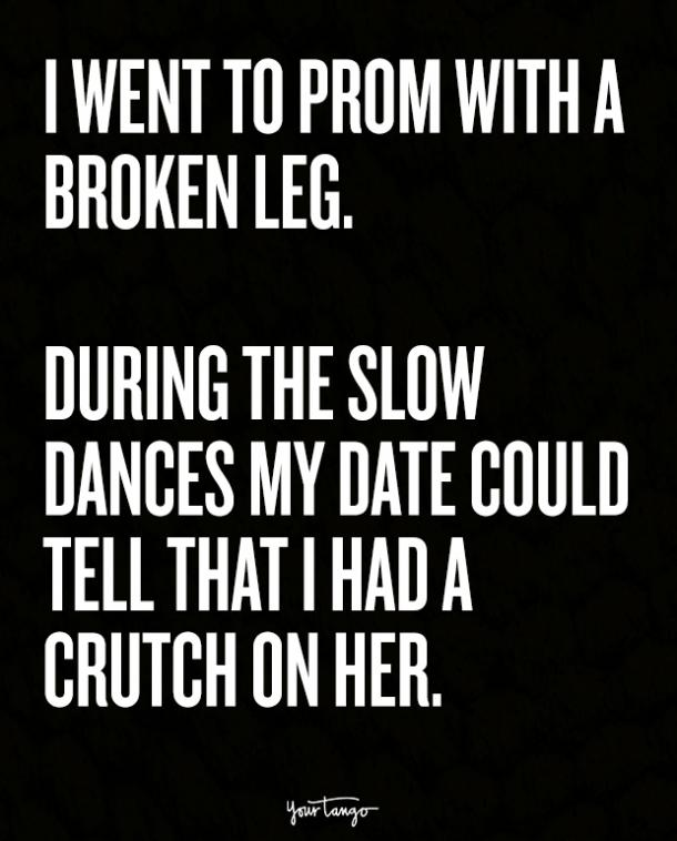 I went to prom with a broken leg. During the slow dances my date could tell that I had a crutch on her.