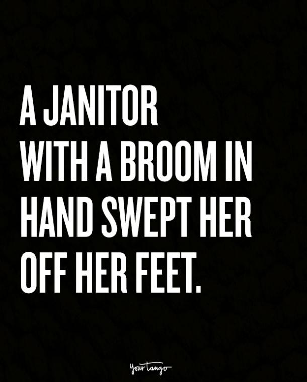 A janitor with a broom in hand swept her off her feet.