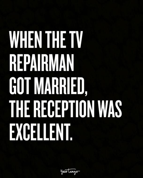 When the TV repairman got married, the reception was excellent.