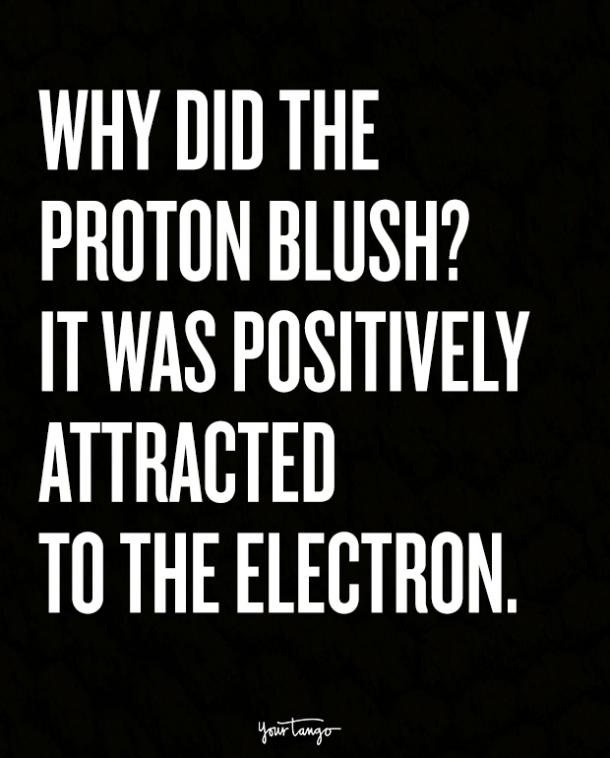 Why did the proton blush? It was positively attracted to the electron.