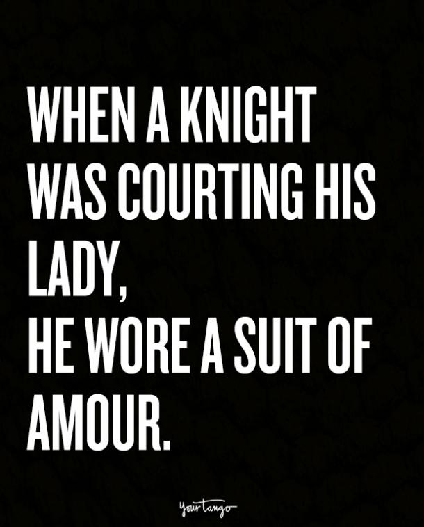 When a knight was courting his lady, he wore a suit of amour.