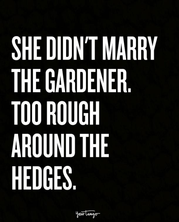 She didn't marry the gardener. Too rough around the hedges.