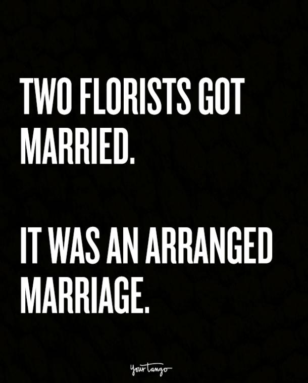 Two florists got married. It was an arranged marriage.
