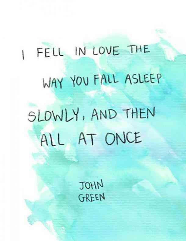 I fell in love the way you fall asleep. Slowly, and then all at once.