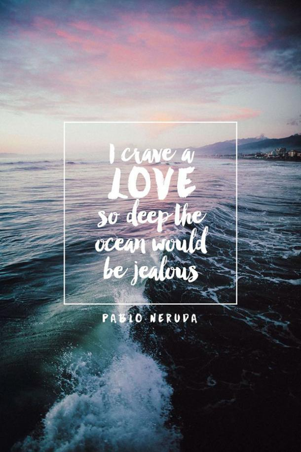 I crave a love so deep the ocean would be jealous. Pablo Neruda