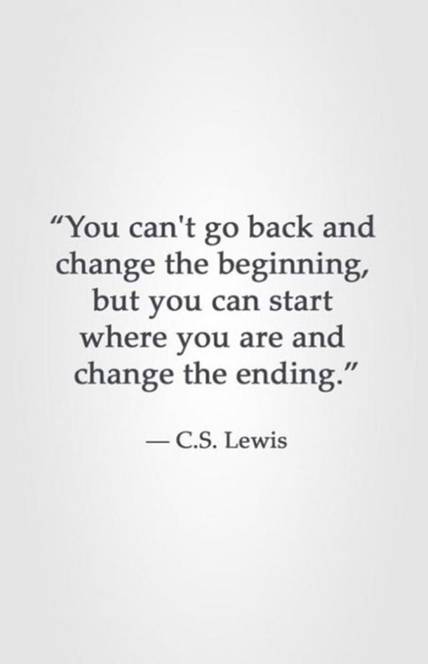 You can't go back and change the beginning, but you can start where you are and change the ending. ​C.S. Lewis