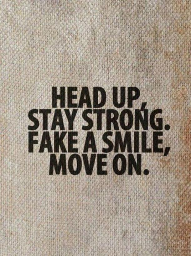 Head up, stay strong. Fake a smile, move on.