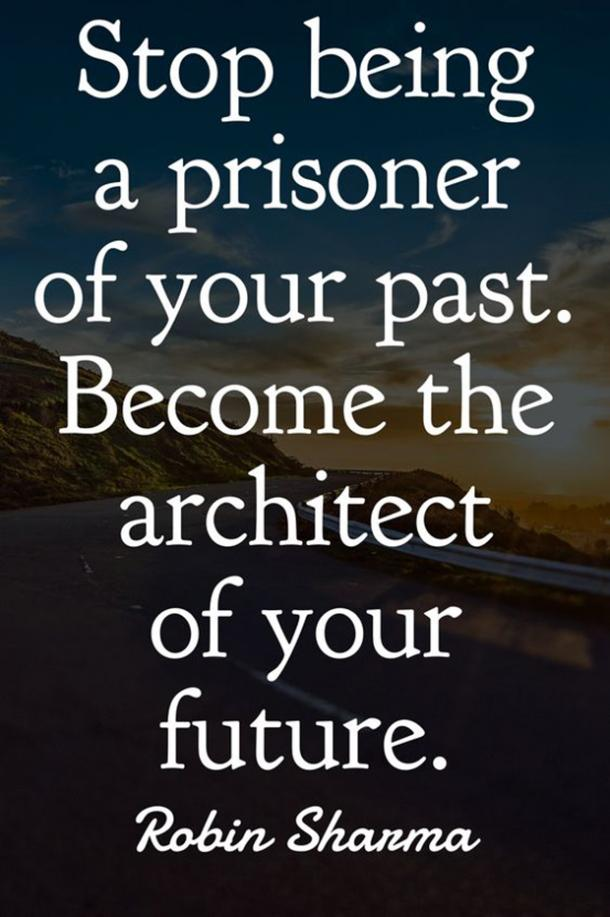 Stop being a prisoner of your past. Become the architect of your future.​ Robin Sharma