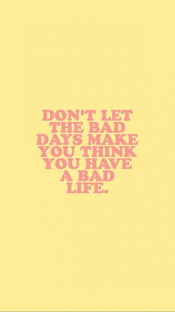 Don't let the bad days make you think you have a bad life.
