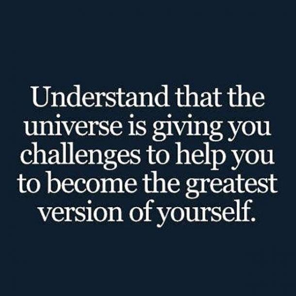 Understand that the universe is giving you challenges to help you to become the greatest version of yourself.