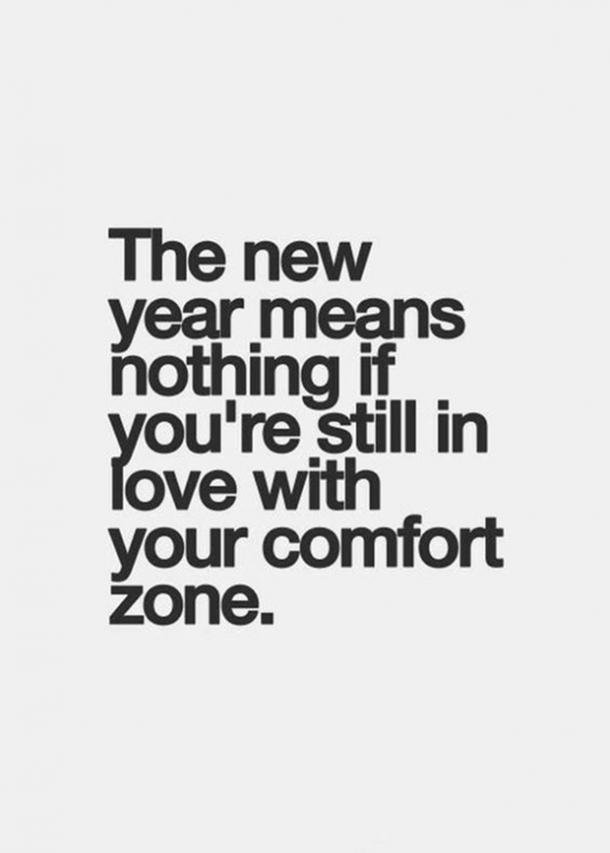 The new year means nothing if you're still in love with your comfort zone.