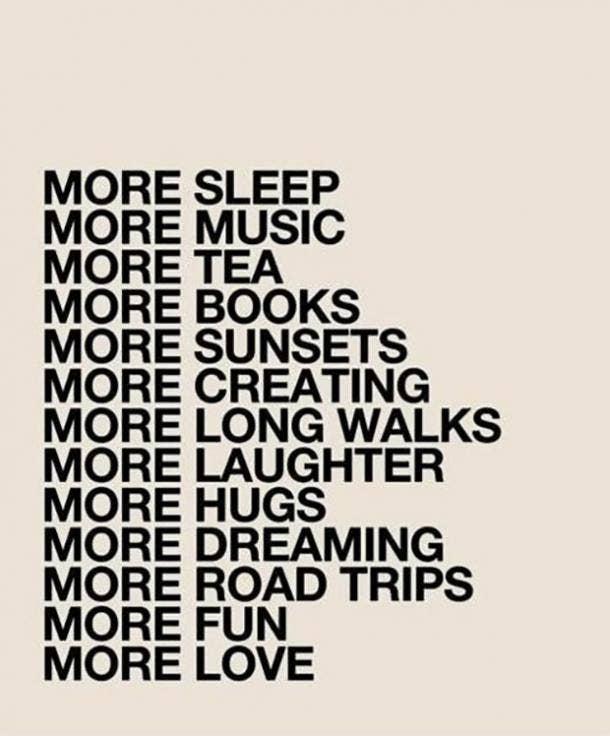 More sleep. More music. More tea. More books. More sunsets. More creating. More long walks. More laughter. More hugs. More dreaming. More road trips. More fun. More love.