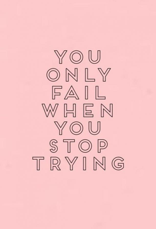 You only fail when you stop trying.