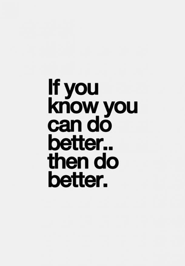 If you know you can do better... then do better.