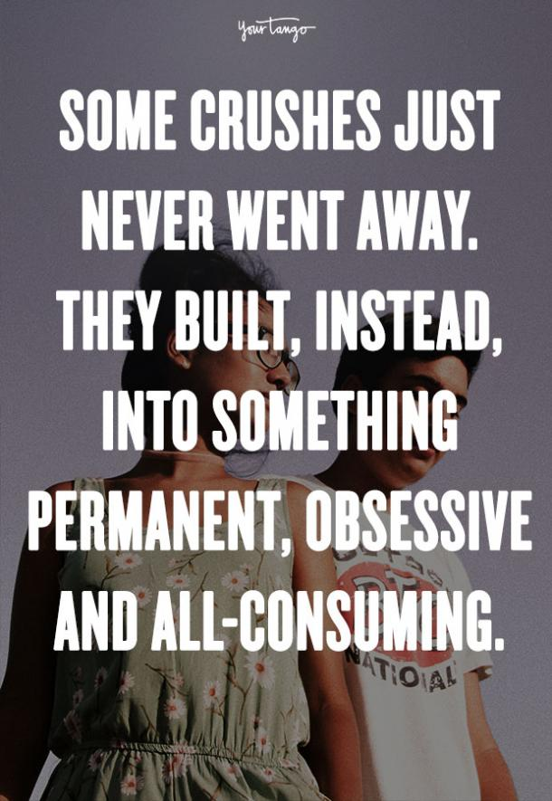 """""""Some crushes just never went away. They built, instead, into something permanent, obsessive and all-consuming."""" — Maya Banks"""