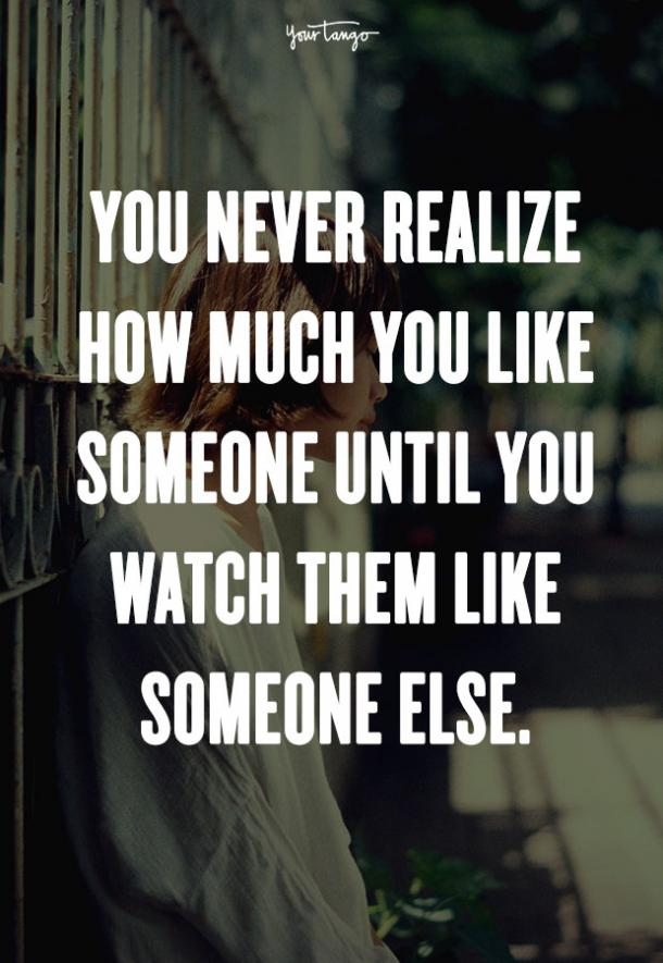 You never realize how much you like someone until you watch them like someone else. Unknown
