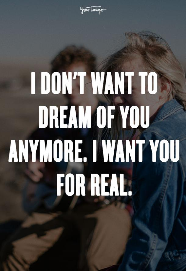 I don't want to dream of you anymore. I want you for real. Unknown