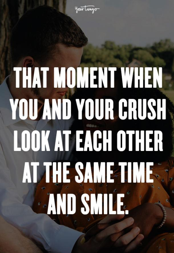 That moment when you and your crush look at each other at the same time and smile. Unknown