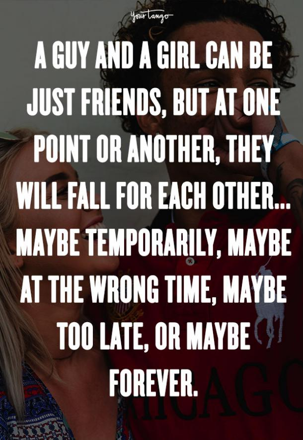 A guy and a girl can be just friends, but at one point or another, they will fall for each other ... maybe temporarily, maybe at the wrong time, maybe too late, or maybe forever. Dave Matthews Band
