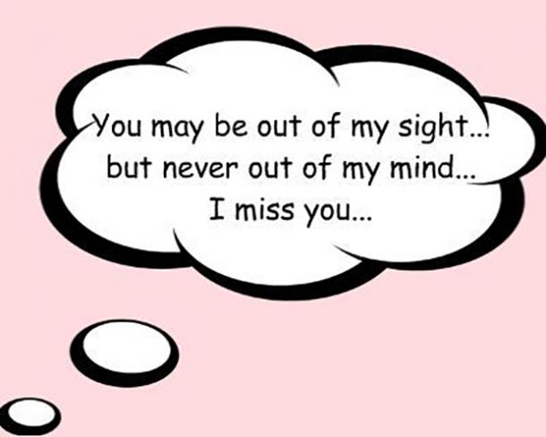 You may be out of my sight... but never out of my mind... I miss you ...