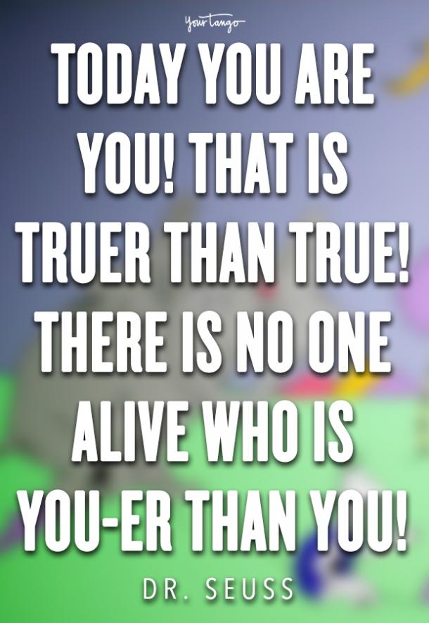 Today you are you! That is truer than true! There is no one alive who is you-er than you!