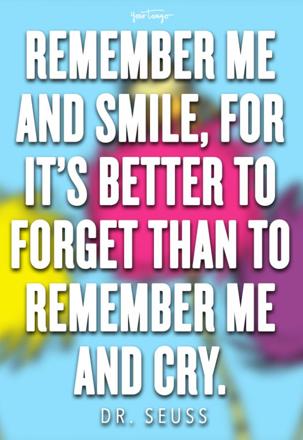 Remember me and smile, for it's better to forget than to remember me and cry.