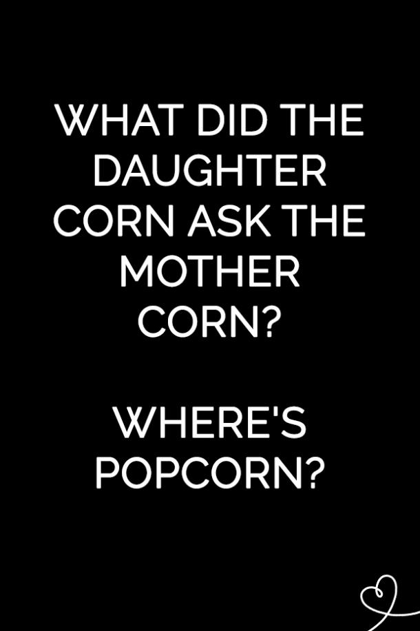 What did the daughter corn ask the mother corn? Where's popcorn?